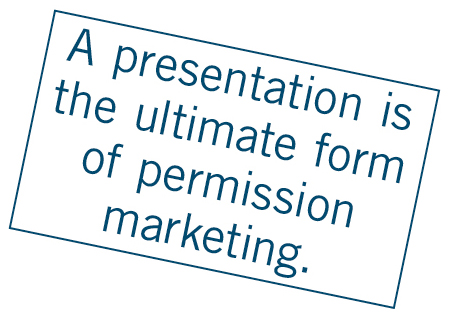 A presentation is the ultimate form of permission marketing